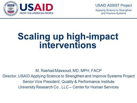 1 Scaling up high-impact interventions M. Rashad Massoud, MD, MPH, FACP Director, USAID Applying Science to Strengthen and Improve Systems Project Senior.