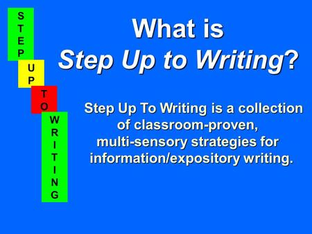 STEPSTEP UPUP TOTO WRITINGWRITING What is Step Up to Writing? Step Up To Writing is a collection of classroom-proven, multi-sensory strategies for information/expository.