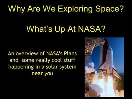 Why Are We Exploring Space? What's Up At NASA? An overview of NASA's Plans and some really cool stuff happening in a solar system near you.