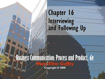 Business Communication: Process and Product, 6e Mary Ellen Guffey Copyright © 2008 Chapter 16 Interviewing and Following Up.