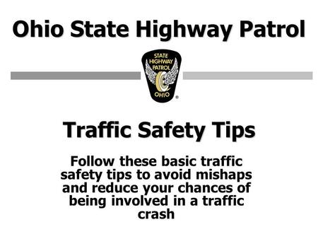 Ohio State Highway Patrol Traffic Safety Tips Follow these basic traffic safety tips to avoid mishaps and reduce your chances of being involved in a traffic.