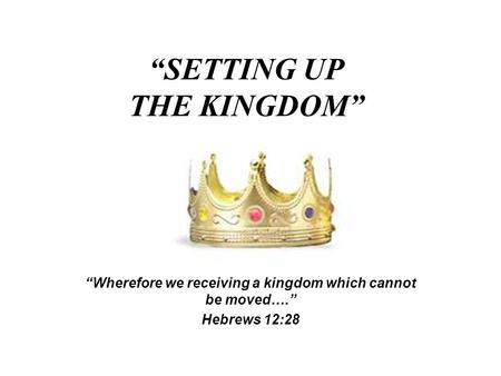 """SETTING UP THE KINGDOM"" ""Wherefore we receiving a kingdom which cannot be moved…."" Hebrews 12:28."