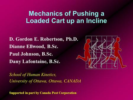 Mechanics of Pushing a Loaded Cart up an Incline D. Gordon E. Robertson, Ph.D. Dianne Ellwood, B.Sc. Paul Johnson, B.Sc. Dany Lafontaine, B.Sc. School.