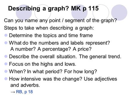 Describing a graph? MK p 115 Can you name any point / segment of the graph? Steps to take when describing a graph: Determine the topics and time frame.