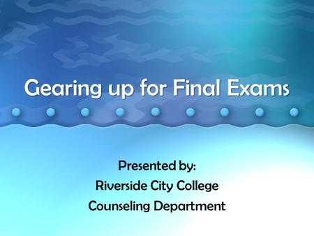 Gearing up for Final Exams Presented by: Riverside City College Counseling Department.