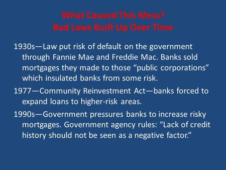 What Caused This Mess? Bad Laws Built Up Over Time 1930s—Law put risk of default on the government through Fannie Mae and Freddie Mac. Banks sold mortgages.