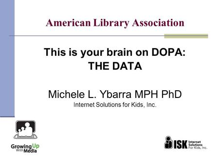 American Library Association This is your brain on DOPA: THE DATA Michele L. Ybarra MPH PhD Internet Solutions for Kids, Inc.