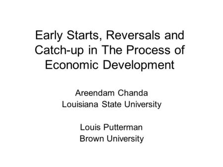Early Starts, Reversals and Catch-up in The Process of Economic Development Areendam Chanda Louisiana State University Louis Putterman Brown University.