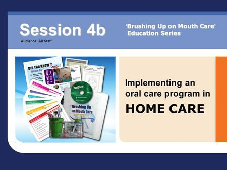 Implementing an oral care program in HOME CARE Session 4b Audience: All Staff ' Brushing Up on Mouth Care ' Education Series.
