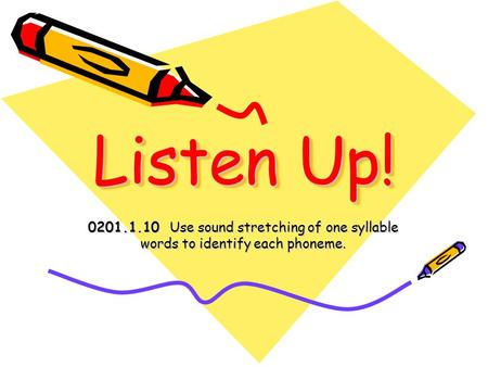 Listen Up! 0201.1.10 Use sound stretching of one syllable words to identify each phoneme.