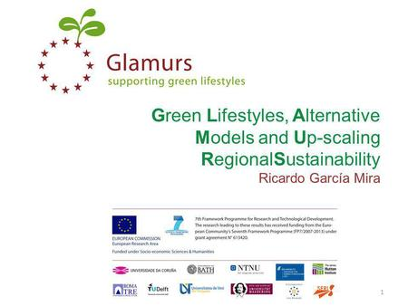Green Lifestyles, Alternative Models and Up-scaling RegionalSustainability Ricardo García Mira www.glamurs.eu1.