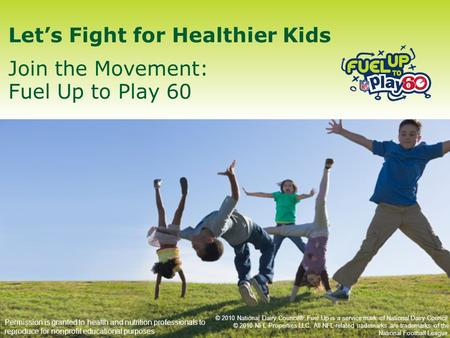 Let's Fight for Healthier Kids Join the Movement: Fuel Up to Play 60 Permission is granted to health and nutrition professionals to reproduce for nonprofit.
