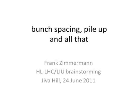 Bunch spacing, pile up and all that Frank Zimmermann HL-LHC/LIU brainstorming Jiva Hill, 24 June 2011.