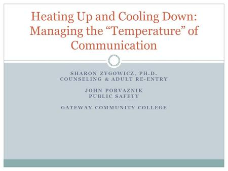 "SHARON ZYGOWICZ, PH.D. COUNSELING & ADULT RE-ENTRY JOHN PORVAZNIK PUBLIC SAFETY GATEWAY COMMUNITY COLLEGE Heating Up and Cooling Down: Managing the ""Temperature"""