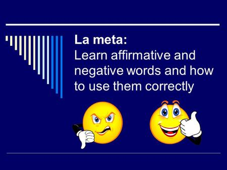 La meta: Learn affirmative and negative words and how to use them correctly.