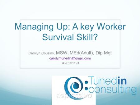 Managing Up: A key Worker Survival Skill? Carolyn Cousins, MSW, MEd(Adult), Dip Mgt 0426251191.