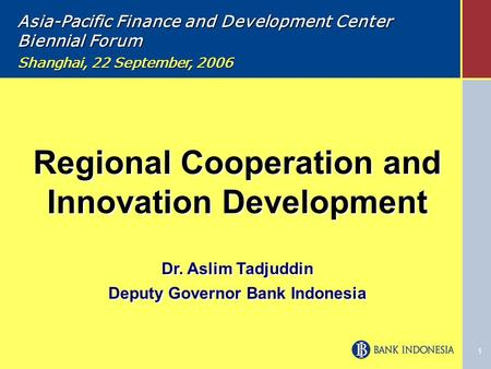 1 Regional Cooperation and Innovation Development Dr. Aslim Tadjuddin Deputy Governor Bank Indonesia Regional Cooperation and Innovation Development Dr.