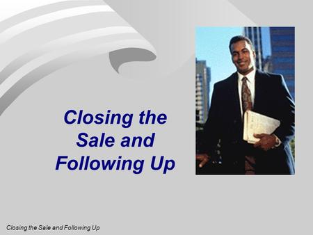 Closing the Sale and Following Up. Recognizing Customer Buying Signals n Things a customer will do or say to indicate a readiness to buy. n Included: