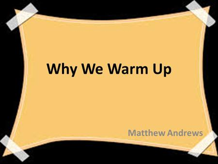 Why We Warm Up Matthew Andrews. Goal: To stress the importance of a warm up and how to properly implement one in you physical education class to benefit.