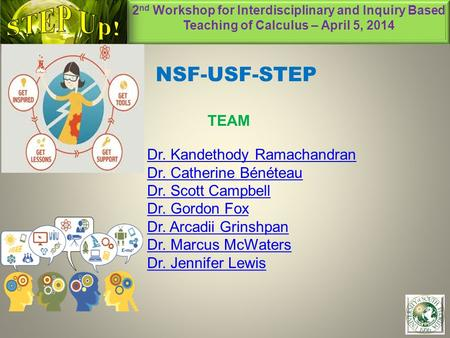 2 nd Workshop for Interdisciplinary and Inquiry Based Teaching of Calculus – April 5, 2014 1 NSF-USF-STEP TEAM Dr. Kandethody Ramachandran Dr. Catherine.