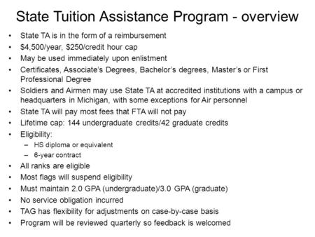 State Tuition Assistance Program - overview State TA is in the form of a reimbursement $4,500/year, $250/credit hour cap May be used immediately upon enlistment.