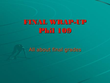 FINAL WRAP-UP Phil 109 All about final grades. THE FINAL EXAM + the quiz 100-97: A+ 96-93: A 92-90: A- 89-87: B+ 86-83: B 82-80: B- 76-73: C 72-70: C-