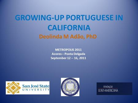 GROWING-UP PORTUGUESE IN CALIFORNIA Deolinda M Adão, PhD METROPOLIS 2011 Azores – Ponta Delgada September 12 – 16, 2011.