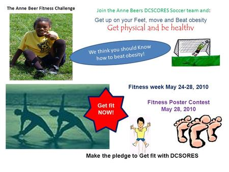 Join the Anne Beers DCSCORES Soccer team and: Get up on your Feet, move and Beat obesity Get physical and be healthy The Anne Beer Fitness Challenge We.