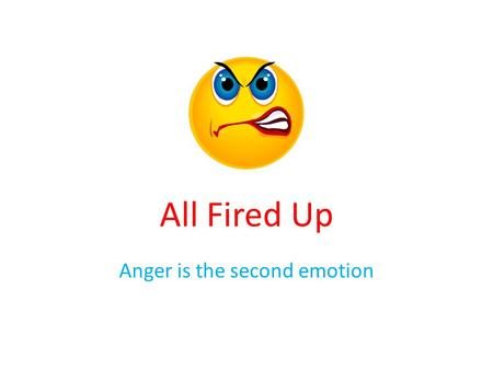 All Fired Up Anger is the second emotion. Agenda Case Scenario Definition of anger Expressions of anger Anger Cycle Purpose of anger Benefits of anger.