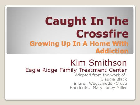 Caught In The Crossfire Growing Up In A Home With Addiction Kim Smithson Eagle Ridge Family Treatment Center Adapted from the work of: Claudia Black Sharon.