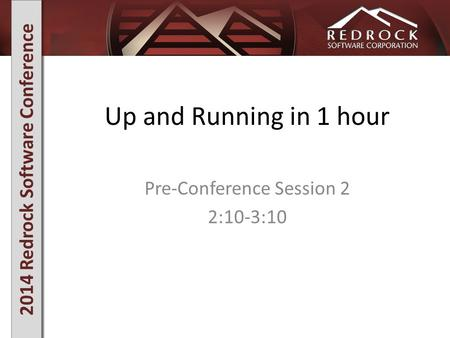 2014 Redrock Software Conference Up and Running in 1 hour Pre-Conference Session 2 2:10-3:10.