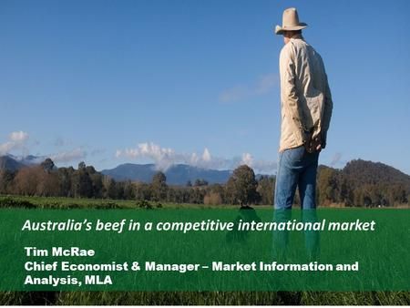 Australia's beef in a competitive international market Tim McRae Chief Economist & Manager – Market Information and Analysis, MLA.