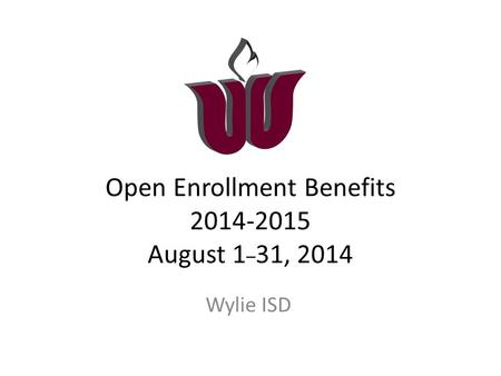 Open Enrollment Benefits 2014-2015 August 1 _ 31, 2014 Wylie ISD.