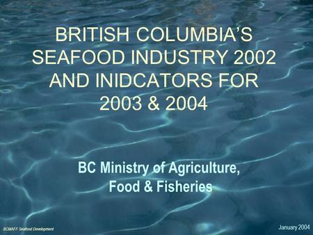 BCMAFF Seafood Development BC Ministry of Agriculture, Food & Fisheries BRITISH COLUMBIA'S SEAFOOD INDUSTRY 2002 AND INIDCATORS FOR 2003 & 2004 January.