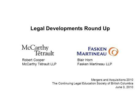 Legal Developments Round Up Robert CooperBlair Horn McCarthy Tétrault LLPFasken Martineau LLP Mergers and Acquisitions 2010 The Continuing Legal Education.