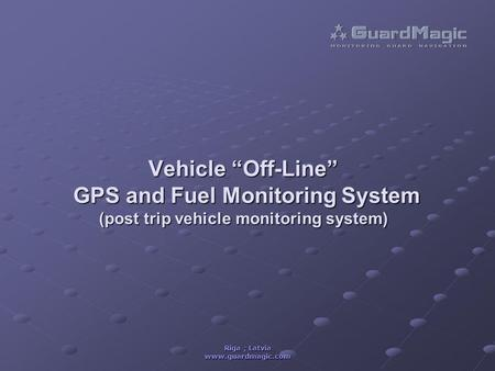 "Riga ; Latvia www.guardmagic.com Vehicle ""Off-Line"" GPS and Fuel Monitoring System (post trip vehicle monitoring system)"