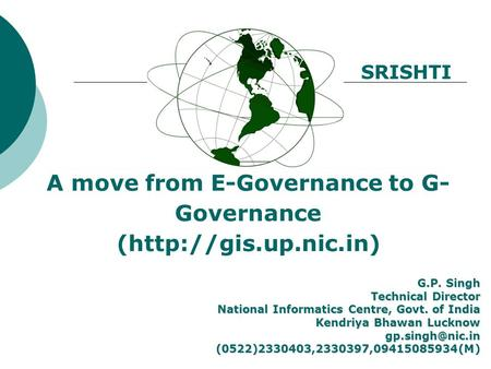 A move from E-Governance to G- Governance (http://gis.up.nic.in) G.P. Singh Technical Director National Informatics Centre, Govt. of India Kendriya Bhawan.