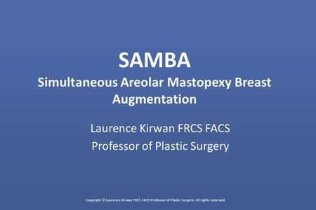 Copyright  Laurence Kirwan FRCS FACS Professor of Plastic Surgery. All rights reserved. SAMBA Simultaneous Areolar Mastopexy Breast Augmentation Laurence.