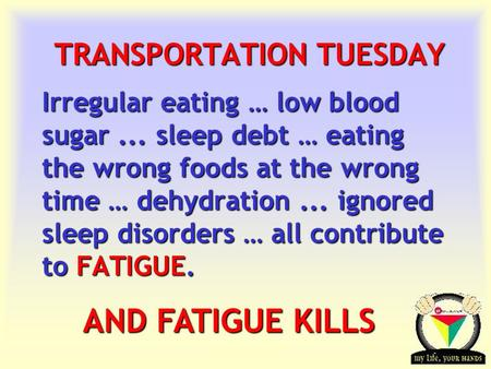 Transportation Tuesday TRANSPORTATION TUESDAY Irregular eating … low blood sugar... sleep debt … eating the wrong foods at the wrong time … dehydration...