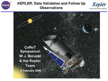 A Search for Earth-size Planets Borucki – Page 1 KEPLER; Data Validation and Follow Up Observations CoRoT Symposium W.J. Borucki & the Kepler Team 5 February.