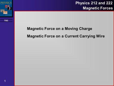 TOC 1 Physics 212 and 222 Magnetic Forces Magnetic Force on a Moving Charge Magnetic Force on a Current Carrying Wire.