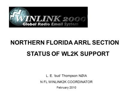L. E. 'bud' Thompson NØIA N FL WINLINK2K COORDINATOR February 2010 NORTHERN FLORIDA ARRL SECTION STATUS OF WL2K SUPPORT.