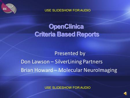 OpenClinica Criteria Based Reports Presented by Don Lawson – SilverLining Partners Brian Howard – Molecular NeuroImaging USE SLIDESHOW FOR AUDIO.