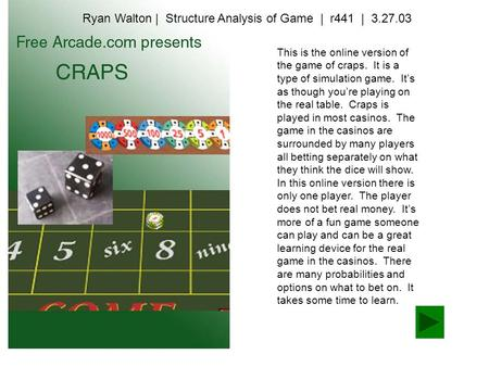 This is the online version of the game of craps. It is a type of simulation game. It's as though you're playing on the real table. Craps is played in most.