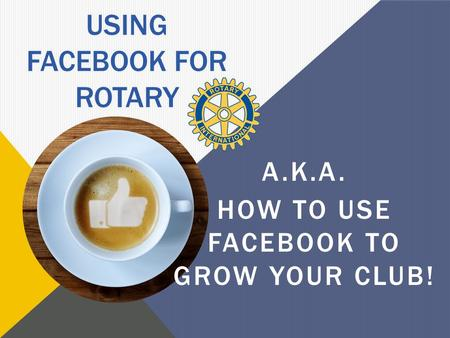 USING FACEBOOK FOR ROTARY A.K.A. HOW TO USE FACEBOOK TO GROW YOUR CLUB!