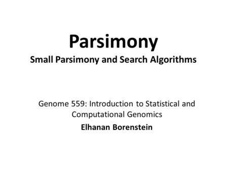 Parsimony Small Parsimony and Search Algorithms Genome 559: Introduction to Statistical and Computational Genomics Elhanan Borenstein.