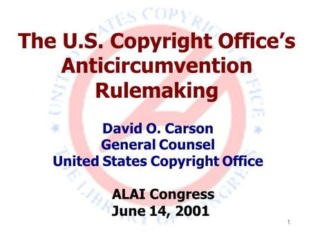 1 The U.S. Copyright Office's Anticircumvention Rulemaking David O. Carson General Counsel United States Copyright Office ALAI Congress June 14, 2001.