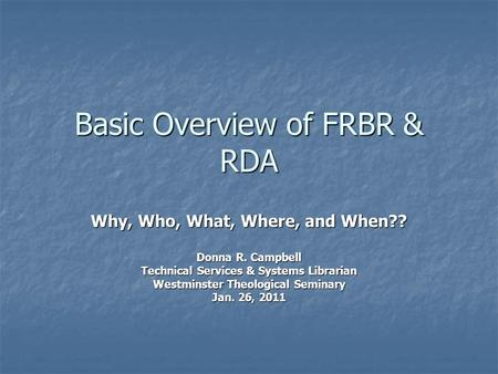 Basic Overview of FRBR & RDA Why, Who, What, Where, and When?? Donna R. Campbell Technical Services & Systems Librarian Westminster Theological Seminary.
