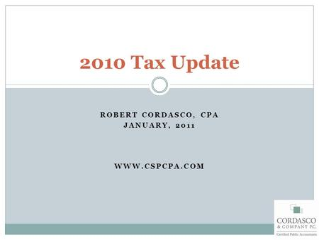 ROBERT CORDASCO, CPA JANUARY, 2011 WWW.CSPCPA.COM 2010 Tax Update.