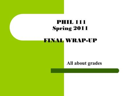 PHIL 111 Spring 2011 FINAL WRAP-UP All about grades.